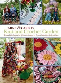 Knit-and-crochet Garden: Bring A Little Outside In: 36 Projects Inspired By Flowers, Butterflies…