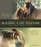 Building A Life Together - You And Your Horse: Nurture a Relationship with Patience, Trust and…