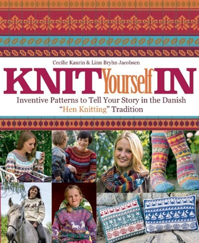 Knit Yourself In: Inventive Patterns To Tell Your Story In The Danish Hen Knitting Tradition by Cecilie Kaurin