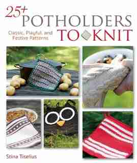 25+ Potholders To Knit: Classic, Playful, And Festive Patterns by Stina Tiselius