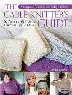 The Cable Knitter's Guide: 50 Patterns, 25 Projects, Countless Tips And Ideas by Denise Samson