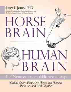 Horse Brain, Human Brain: The Neuroscience Of Horsemanship by Janet Jones