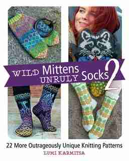 Wild Mittens And Unruly Socks 2: 22 More Outrageously Unique Knitting Patterns by Lumi Karmitsa