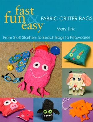 Fast, Fun & Easy Fabric Critter Bags: From Stuff Stashers to Beach Bags to Pillowcases by Mary Link