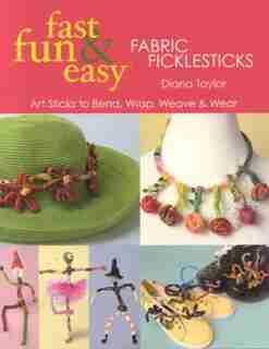 Fast, Fun & Easy Fabric Ficklesticks: Art Sticks to Bend, Wrap, Weave & Wear by Diana Taylor