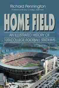 Home Field: An Illustrated History Of 120 College Football Stadiums by Richard Pennington
