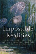 Impossible Realities: The Science Behind Energy Healing, Telepathy, Reincarnation, Precognition and…