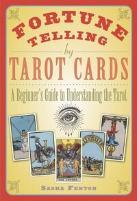 Fortune Telling By Tarot Cards: A Beginner's Guide To Understanding The Tarot
