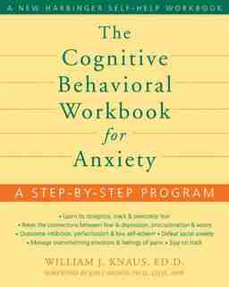 The Cognitive Behavioral Workbook for Anxiety: A Step-by-Step Program by William J Knaus