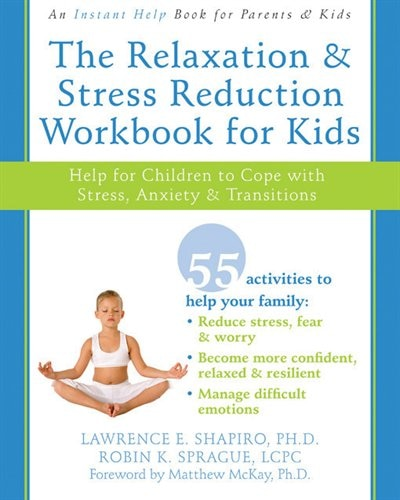 The Relaxation and Stress Reduction Workbook for Kids: Help for Children to Cope with Stress, Anxiety, and Transitions by Lawrence E. Shapiro