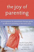 The Joy of Parenting: An Acceptance and Commitment Therapy Guide to Effective Parenting in the…