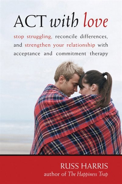 ACT with Love: Stop Struggling, Reconcile Differences, and Strengthen Your Relationship with Acceptance and Commit by Russ Harris