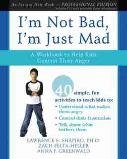 I'm Not Bad, I'm Just Mad: A Workbook to Help Kids Control Their Anger by Lawrence E. Shapiro