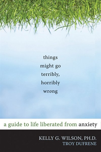 Things Might Go Terribly, Horribly Wrong: A Guide to Life Liberated from Anxiety by Kelly G. Wilson