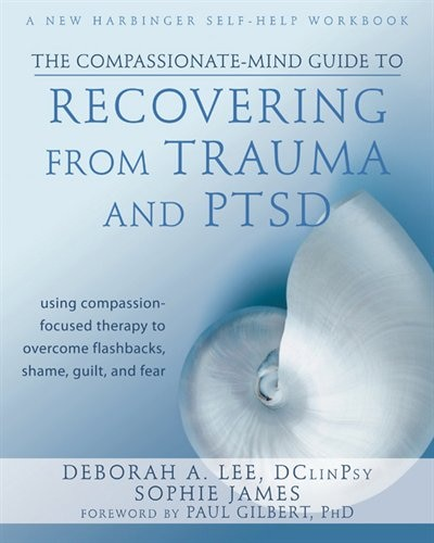 The Compassionate-Mind Guide to Recovering from Trauma and PTSD: Using Compassion-Focused Therapy to Overcome Flashbacks, Shame, Guilt, and Fear by Deborah A. Lee