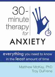Thirty-Minute Therapy for Anxiety: Everything You Need To Know in the Least Amount of Time by Matthew McKay