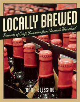Book Locally Brewed: Portraits of Craft Breweries from America's Heartland by Anna Blessing