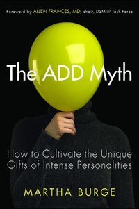 The ADD Myth: How to Cultivate the Unique Gifts of Intense Personalities