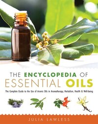 The Encyclopedia Of Essential Oils: The Complete Guide To The Use Of Aromatic Oils In Aromatherapy…