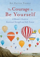 The Courage To Be Yourself: A Woman's Guide To Emotional Strength And Self-esteem: (self-help Book…