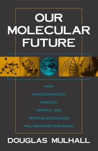Our Molecular Future: How Nanotechnology, Robotics, Genetics And Artificial Intelligence Will Transform Our World by Douglas Mulhall