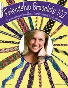 Friendship Bracelets 102: Over 50 Bracelets to Make & Share