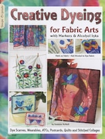 Creative Dyeing for Fabric Arts with Markers & Alcohol Inks: Dye Scarves, Wearables, ATCs…