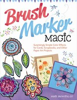 Brush Marker Magic: Surprisingly Simple Color Effects for Cards, Scrapbooks, and Other Paper Art…