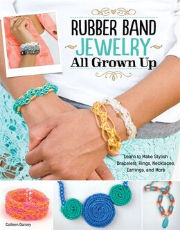 Book Rubber Band Jewelry All Grown Up: Learn to Make Stylish Bracelets, Rings, Necklaces, Earrings, and… by Colleen Dorsey