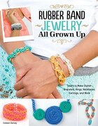 Rubber Band Jewelry All Grown Up: Learn to Make Stylish Bracelets, Rings, Necklaces, Earrings, and…