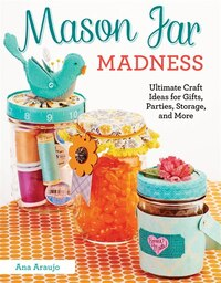 Mason Jar Madness: Ultimate Craft Ideas for Gifts, Parties, Storage, and More