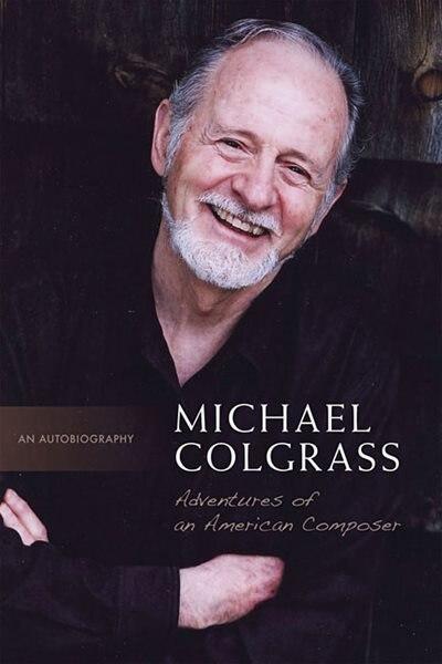 Michael Colgrass: Adventures of an American Composer: Adventures of an American Composer by Michael Colgrass