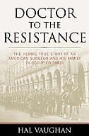 Doctor to the Resistance: The Heroic True Story of an American Surgeon and His Family in Occupied…