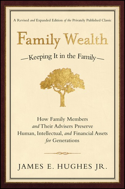 Family Wealth: Keeping It in the Family--How Family Members and Their Advisers Preserve Human, Intellectual, and F by James E. Hughes