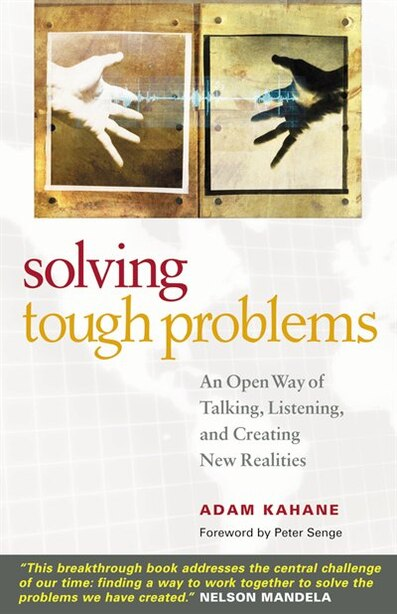 Solving Tough Problems: An Open Way of Talking, Listening, and Creating New Realities by Adam Kahane