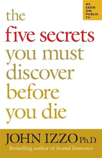 The Five Secrets You Must Discover Before You Die by John Izzo