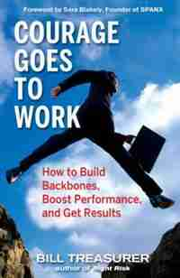 Courage Goes to Work: How to Build Backbones, Boost Performance, and Get Results by Bill Treasurer