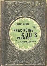 Practicing Gods Presence: Brother Lawrence for Todays Reader