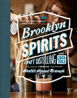 Brooklyn Spirits: Craft Distilling And Cocktails From The World's Hippest Borough
