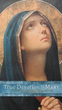 True Devotion To Mary: A Consecration To Jesus Through The Blessed Mother by Saint Louis De Montfort