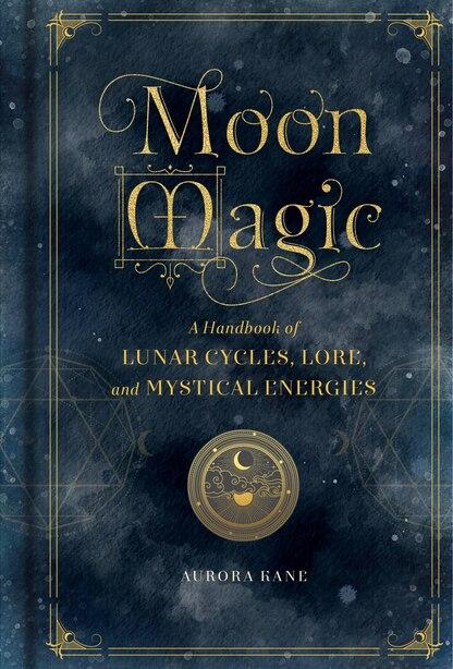 Moon Magic: A Handbook Of Lunar Cycles, Lore, And Mystical Energies by Aurora Kane
