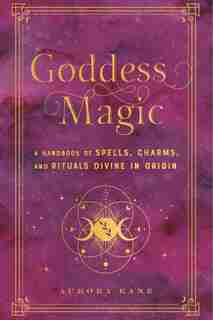 Goddess Magic: A Handbook of Spells, Charms, and Potions Divine in Origin by Aurora Kane