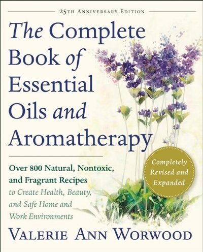 The Complete Book Of Essential Oils And Aromatherapy, Revised And Expanded: Over 800 Natural, Nontoxic, And Fragrant Recipes To Create Health, Beauty, And Safe Home And Work E by Valerie Ann Worwood