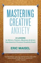Mastering Creative Anxiety: 24 Lessons for Writers, Painters, Musicians, and Actors from America's…