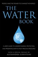 The Water Book: A Users Guide To Understanding, Protecting, And Preserving Earth's Most Precious…