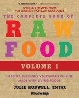 The Complete Book Of Raw Food, Volume 1: Healthy, Delicious Vegetarian Cuisine Made With Living…