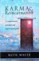 Karma & Reincarnation: A Comprehensive, Practical And Inspirational Guide