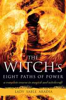 The Witch's Eight Paths Of Power: A Complete Course In Magick And Witchcraft by Lady Sable Aradia