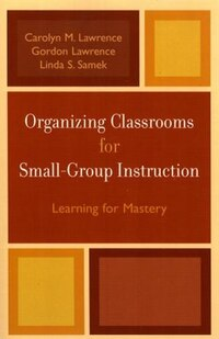 Organizing Classrooms for Small-Group Instruction: Learning for Mastery