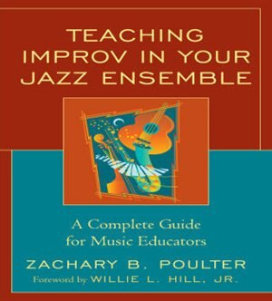 Teaching Improv in Your Jazz Ensemble: A Complete Guide for Music Educators by Zachary B. Poulter